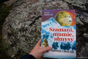 """Wojciech Grzelak """" Szamani, mumie, ałmysy. Tajemnice z serca Azji"""""""